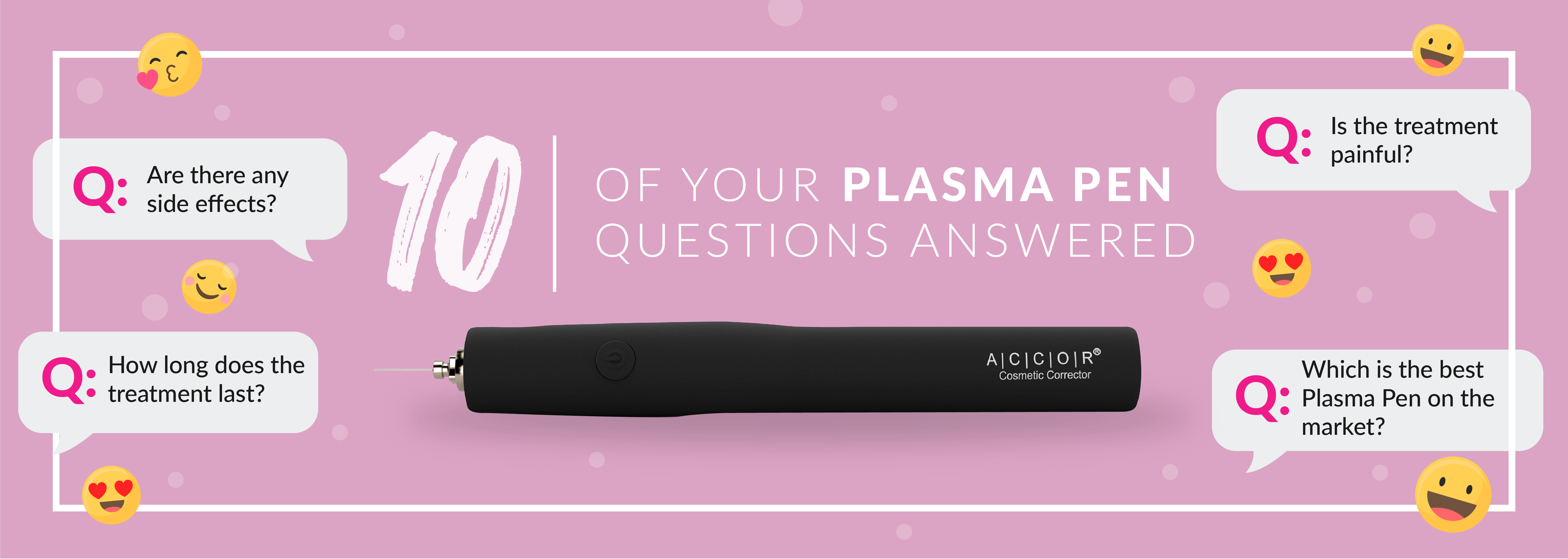 Artboard 23 - 10 of your Plasma Pen questions answered